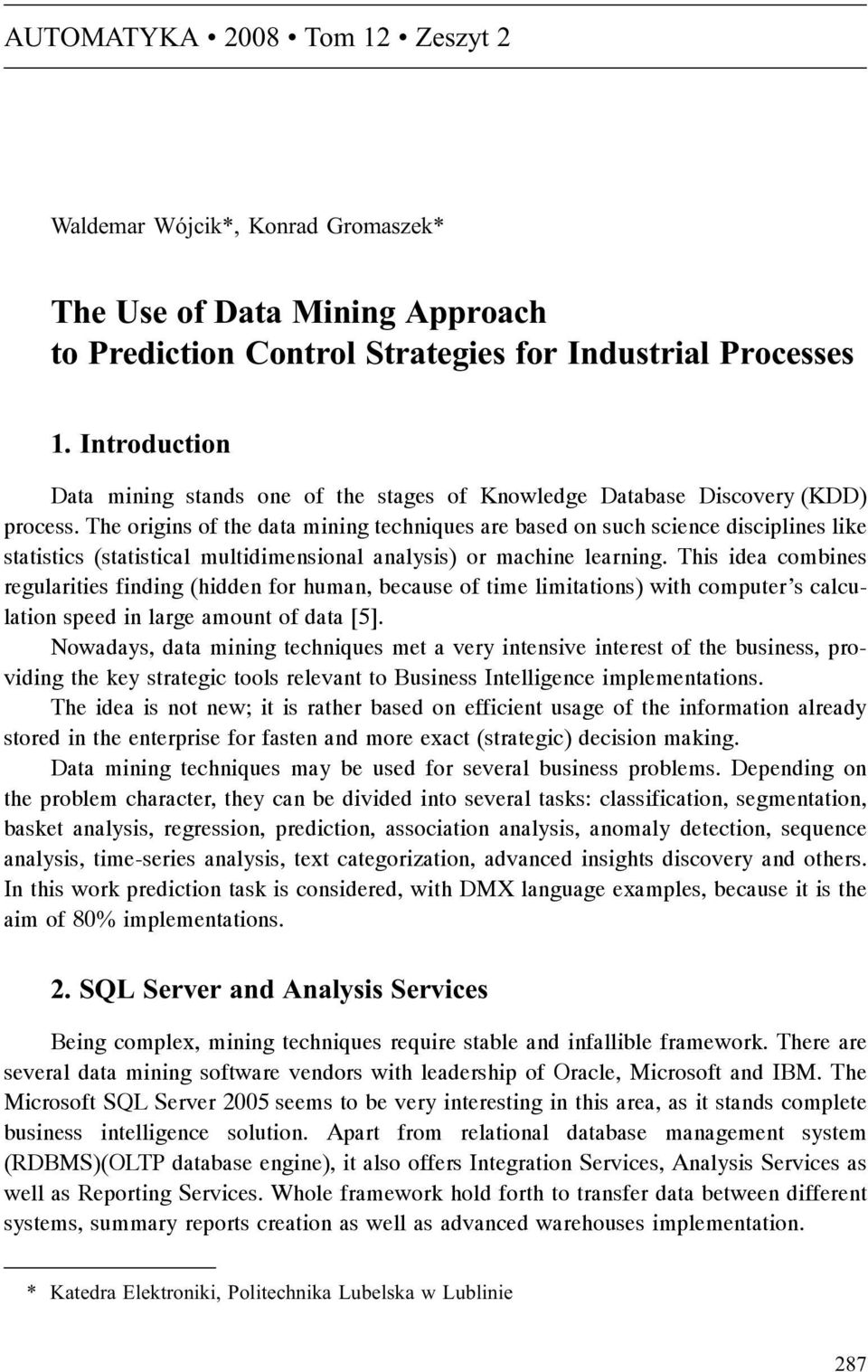 The origins of the data mining techniques are based on such science disciplines like statistics (statistical multidimensional analysis) or machine learning.