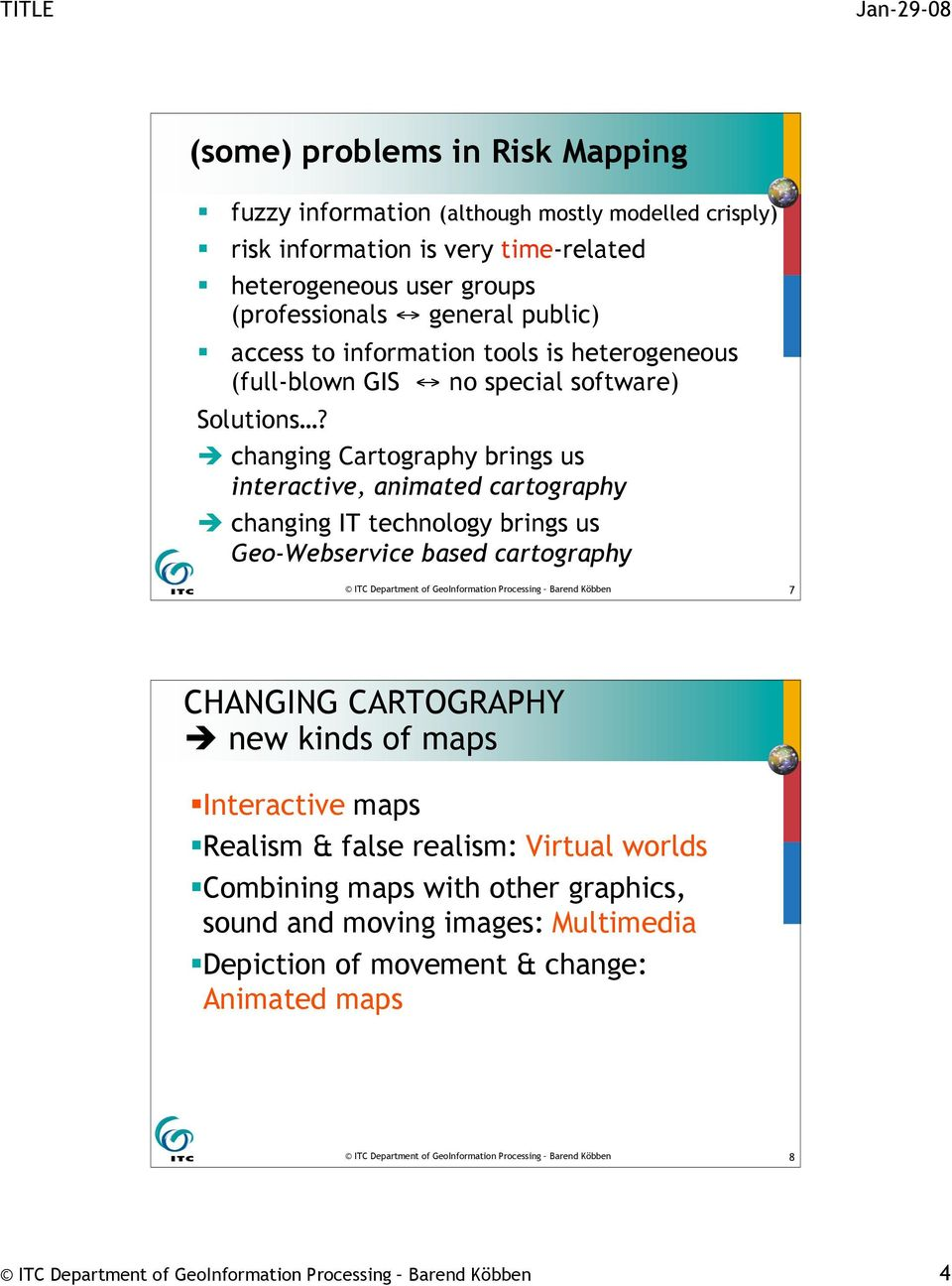 changing Cartography brings us interactive, animated cartography changing IT technology brings us Geo-Webservice based cartography ITC Department of GeoInformation Processing Barend Köbben 7 CHANGING