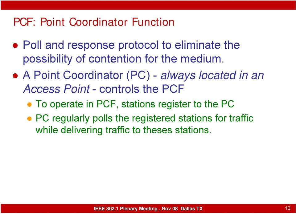 A Point Coordinator (PC) - always located in an Access Point - controls the PCF To operate in