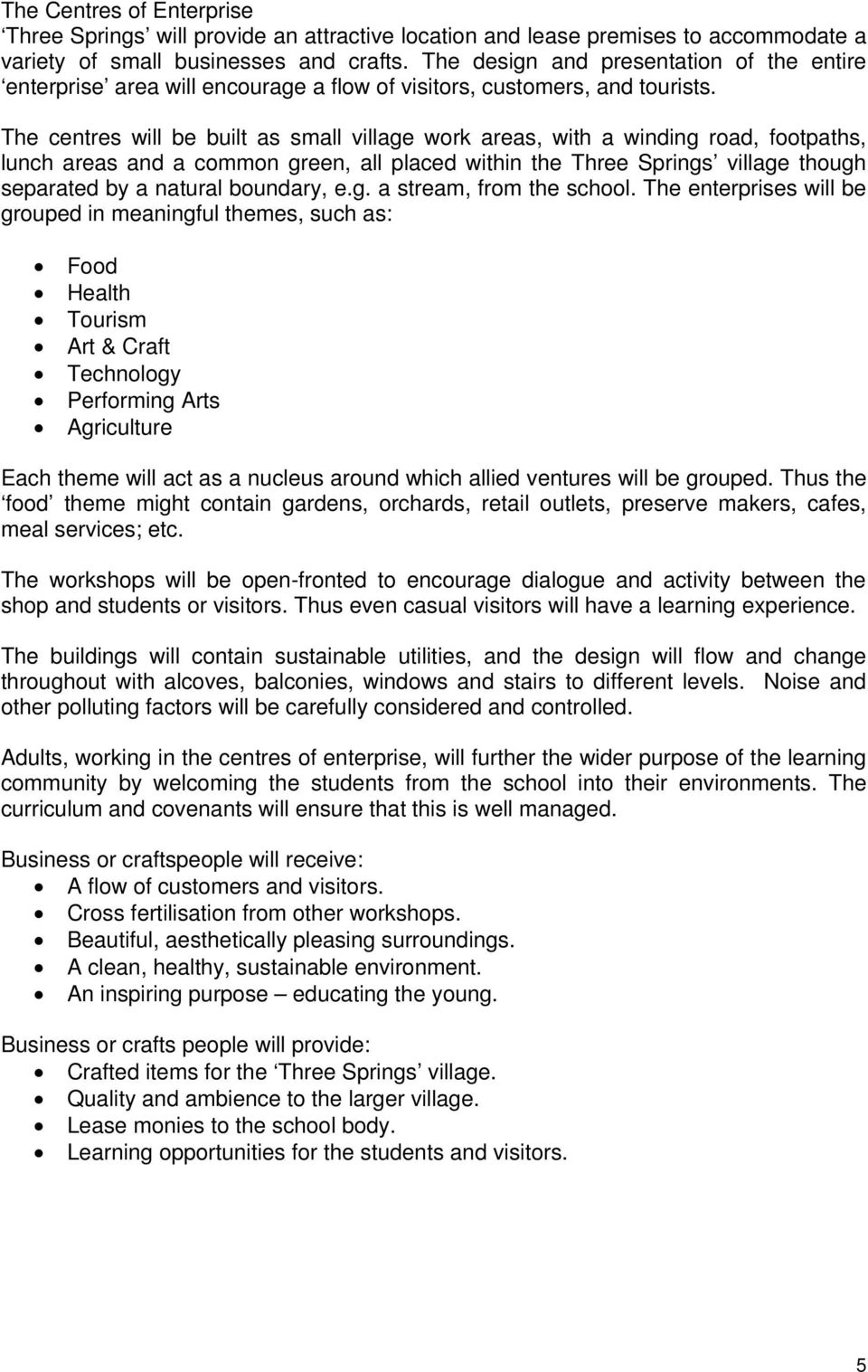 The centres will be built as small village work areas, with a winding road, footpaths, lunch areas and a common green, all placed within the Three Springs village though separated by a natural