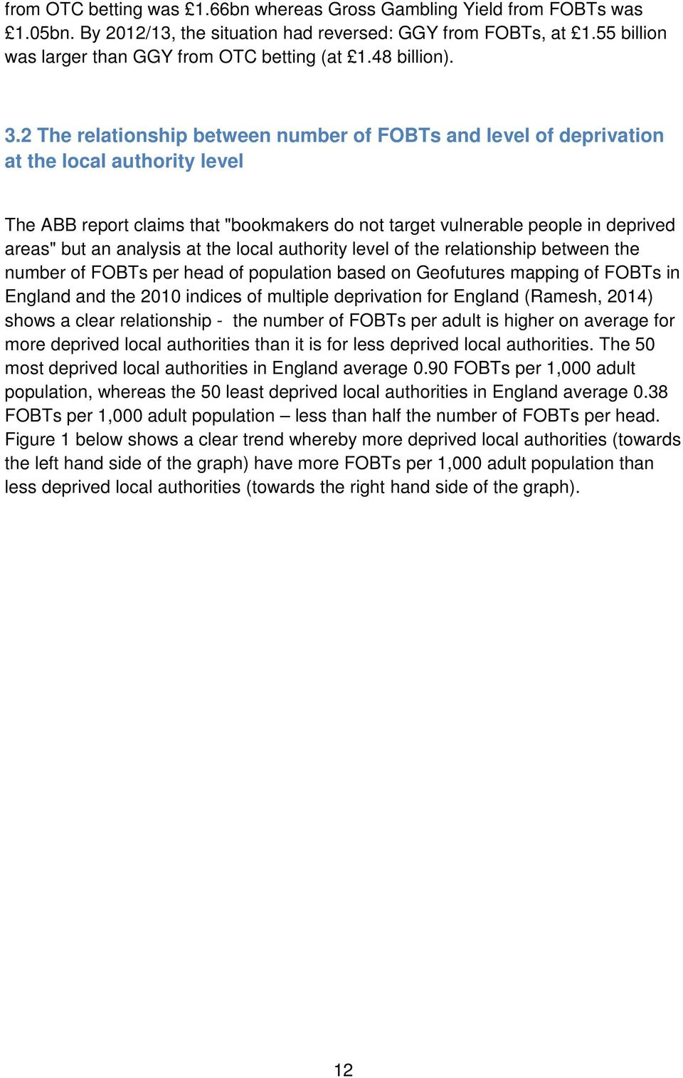 "2 The relationship between number of FOBTs and level of deprivation at the local authority level The ABB report claims that ""bookmakers do not target vulnerable people in deprived areas"" but an"