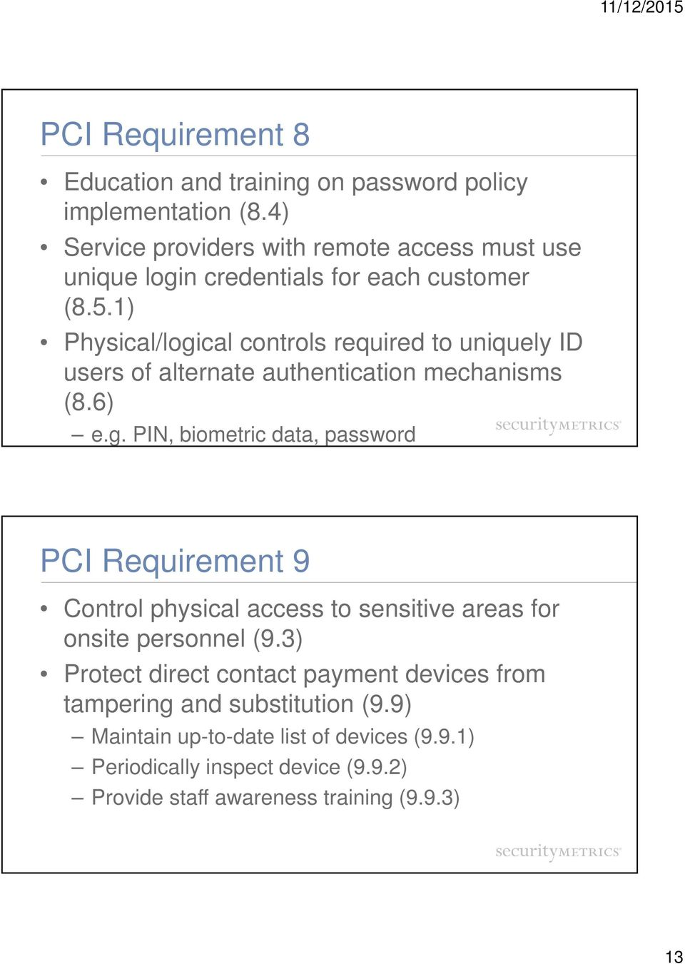 1) Physical/logical controls required to uniquely ID users of alternate authentication mechanisms (8.6) e.g. PIN, biometric data, password PCI Requirement 9 Control physical access to sensitive areas for onsite personnel (9.