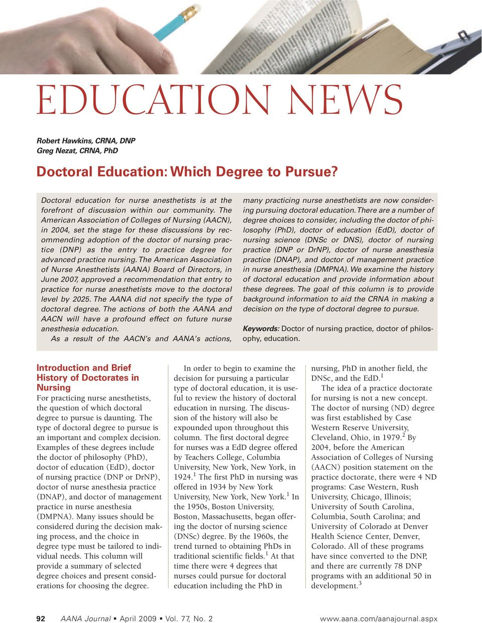 The American Association of Colleges of Nursing (AACN), in 2004, set the stage for these discussions by recommending adoption of the doctor of nursing practice (DNP) as the entry to practice degree