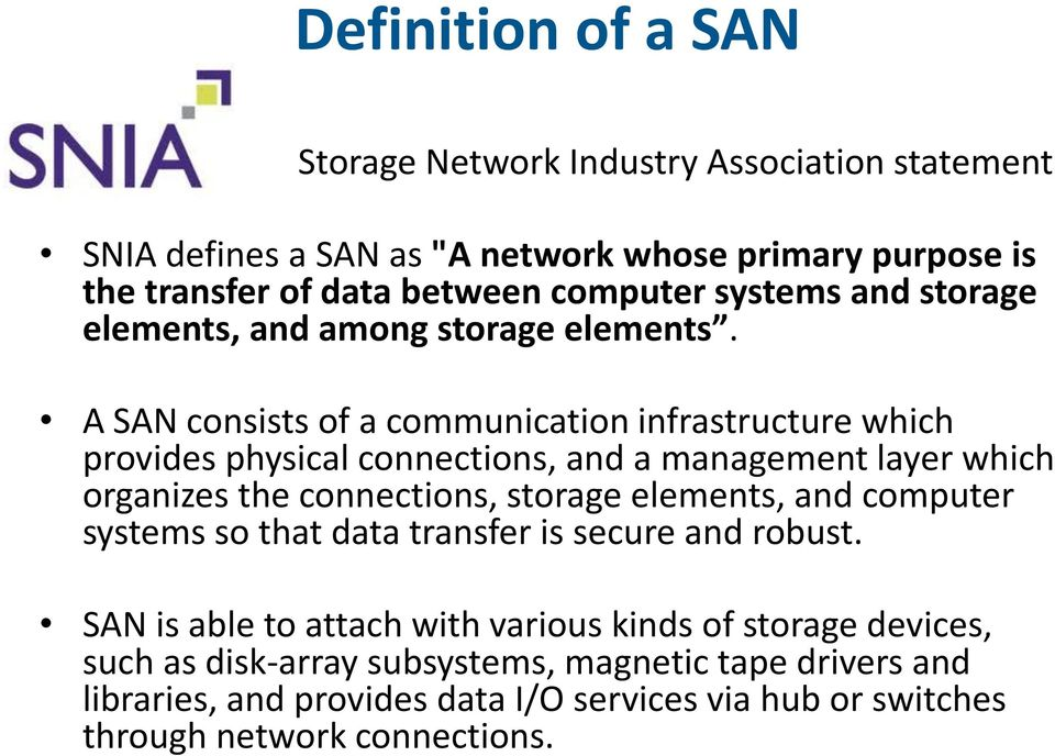 A SAN consists of a communication infrastructure which provides physical connections, and a management layer which organizes the connections, storage elements, and