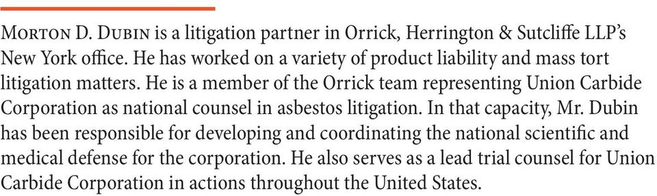He is a member of the Orrick team representing Union Carbide Corporation as national counsel in asbestos litigation. In that capacity, Mr.