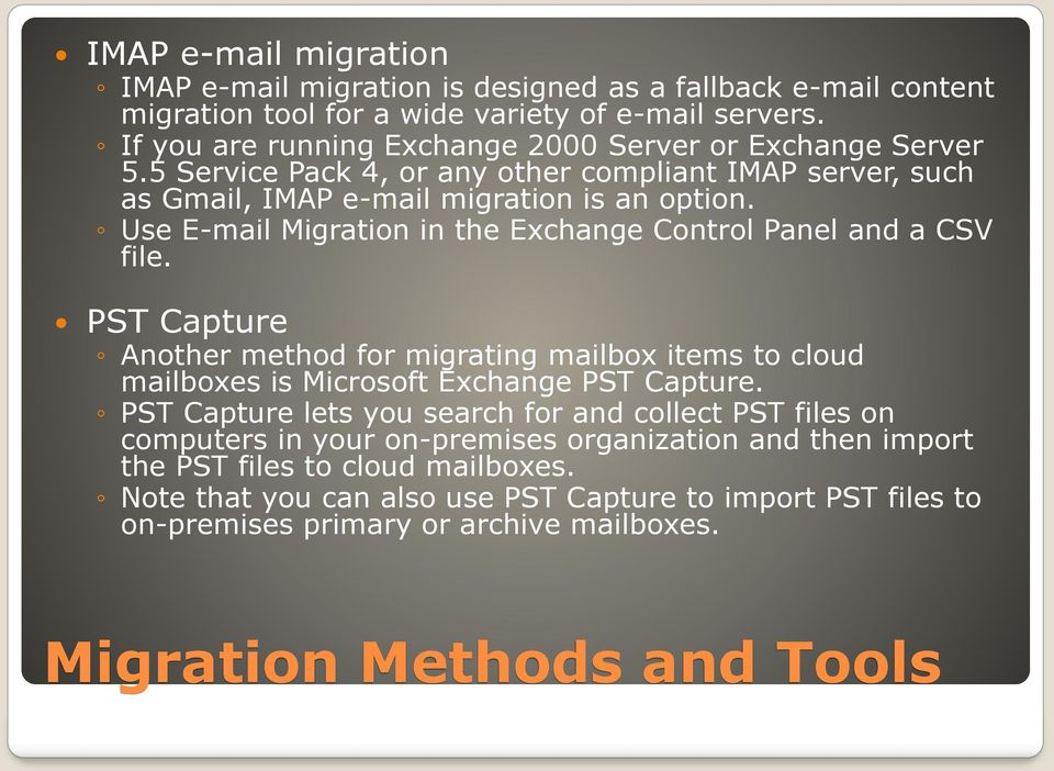 Use E-mail Migration in the Exchange Control Panel and a CSV file. PST Capture Another method for migrating mailbox items to cloud mailboxes is Microsoft Exchange PST Capture.