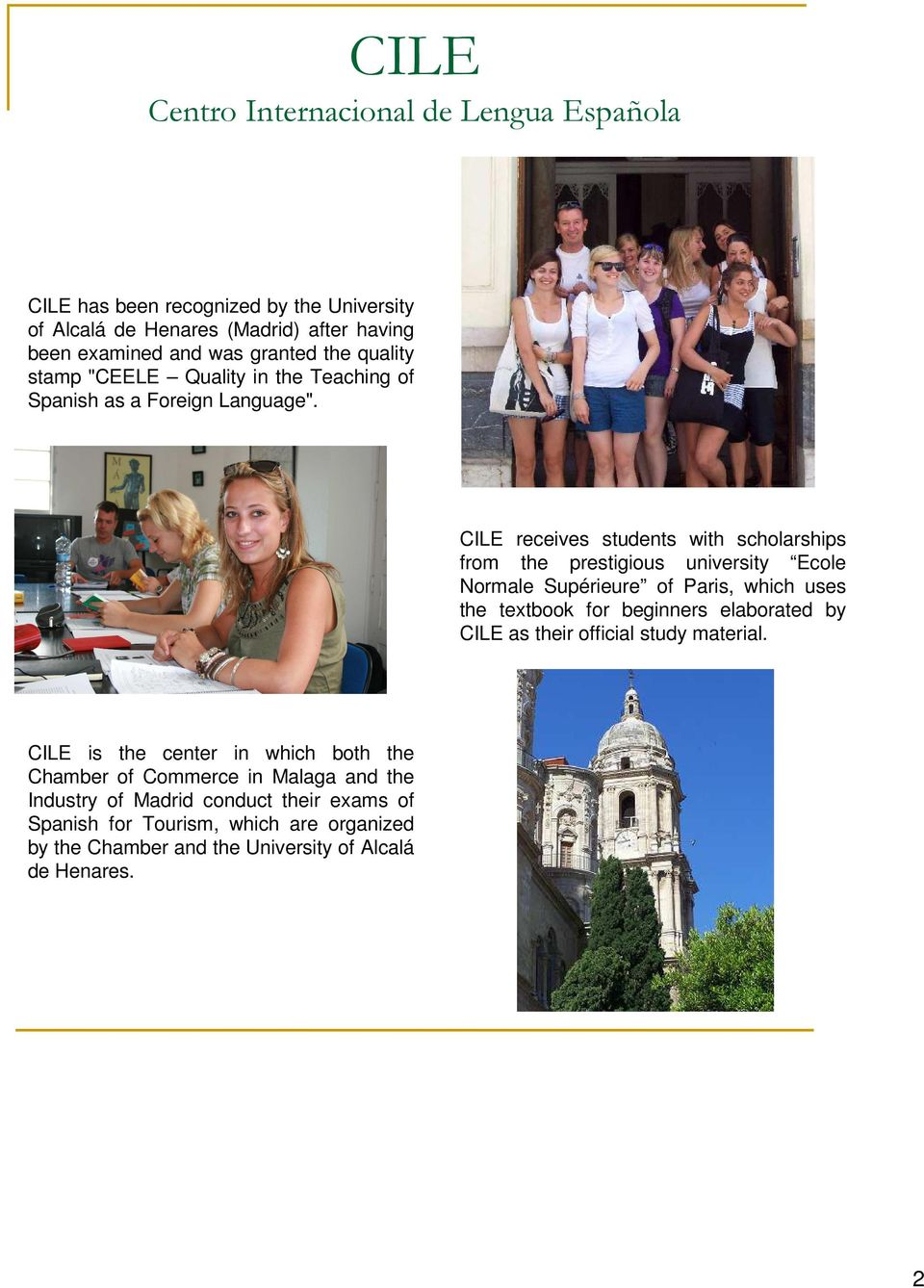 CILE receives students with scholarships from the prestigious university Ecole Normale Supérieure of Paris, which uses the textbook for beginners elaborated by CILE