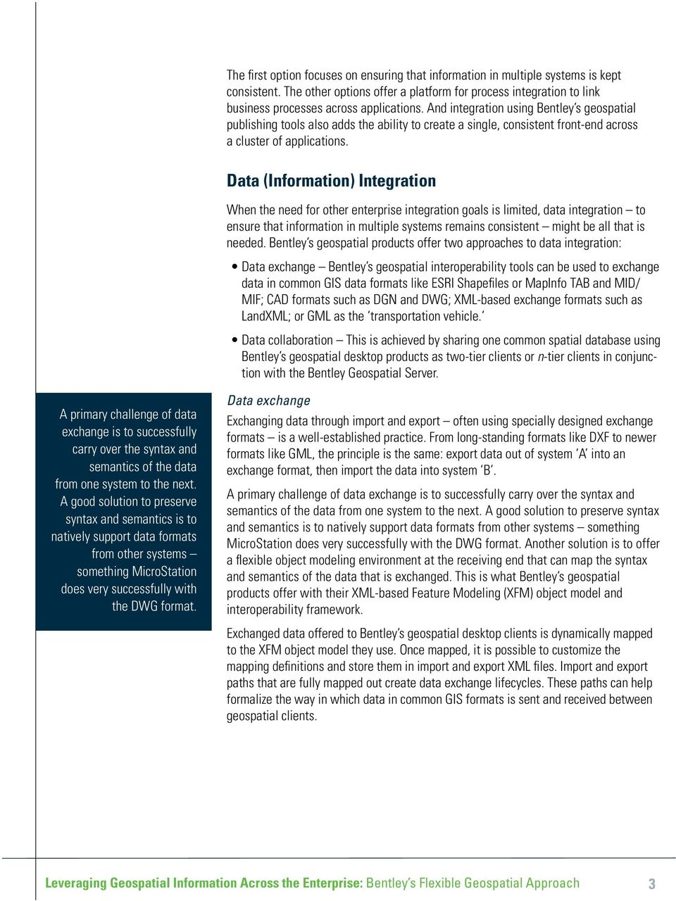 Data (Information) Integration When the need for other enterprise integration goals is limited, data integration to ensure that information in multiple systems remains consistent might be all that is