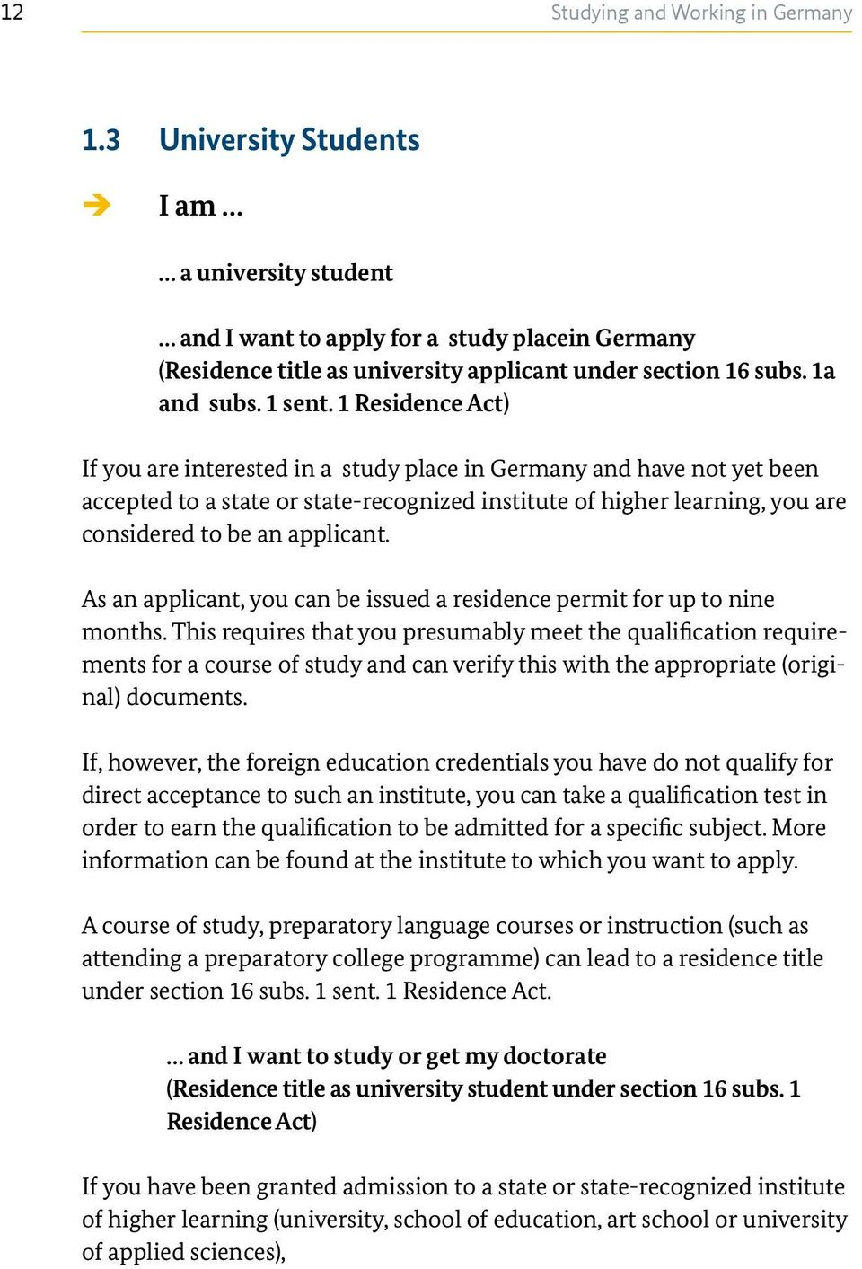 1 Residence Act) If you are interested in a study place in Germany and have not yet been accepted to a state or state-recognized institute of higher learning, you are considered to be an applicant.
