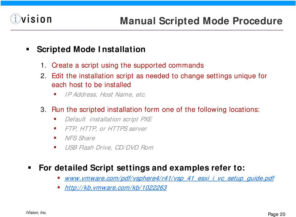 Run the scripted installation form one of the following locations: Default installation script PXE FTP, HTTP, or HTTPS server NFS Share USB