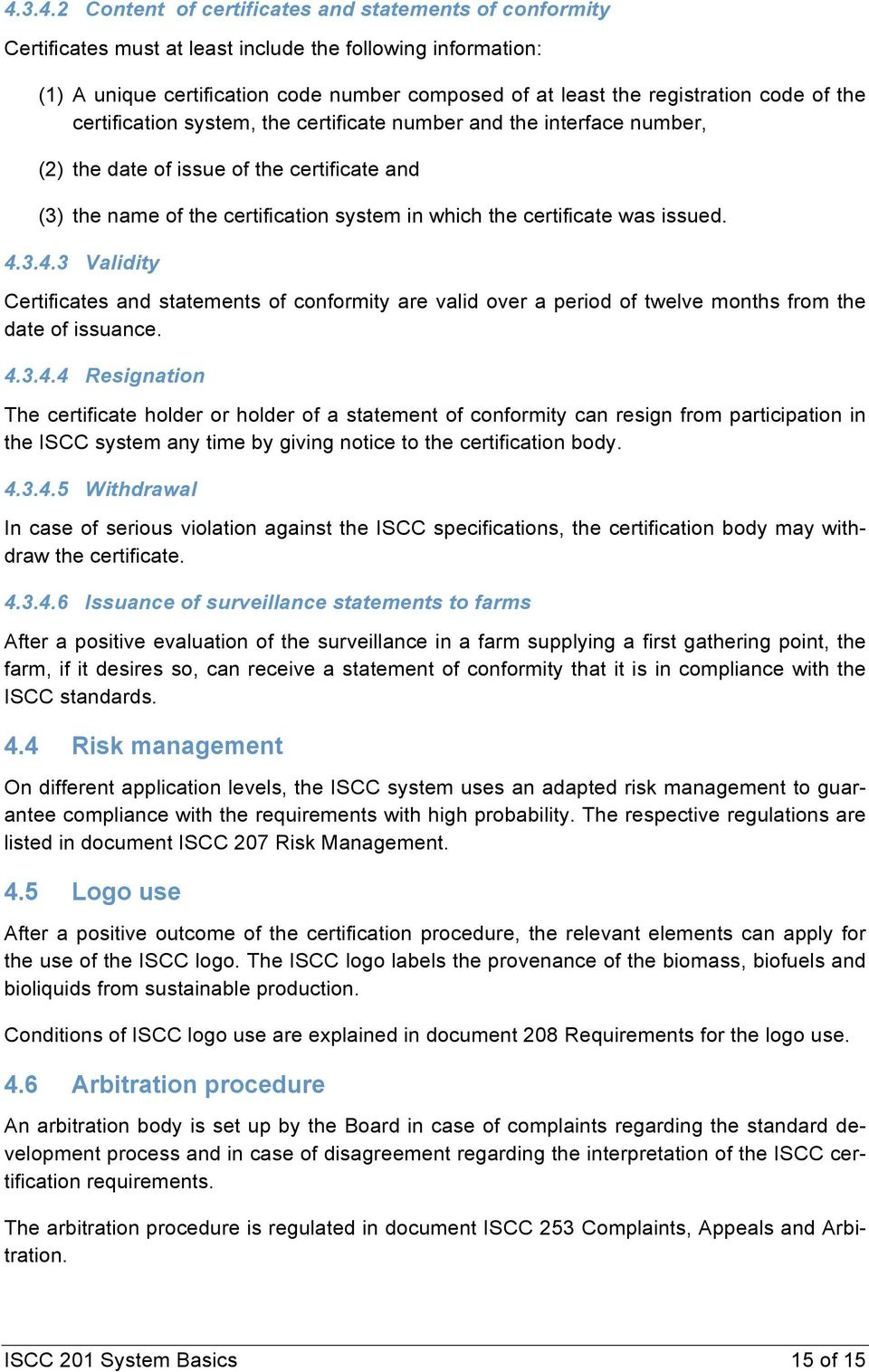 issued. 4.3.4.3 Validity Certificates and statements of conformity are valid over a period of twelve months from the date of issuance. 4.3.4.4 Resignation The certificate holder or holder of a statement of conformity can resign from participation in the ISCC system any time by giving notice to the certification body.