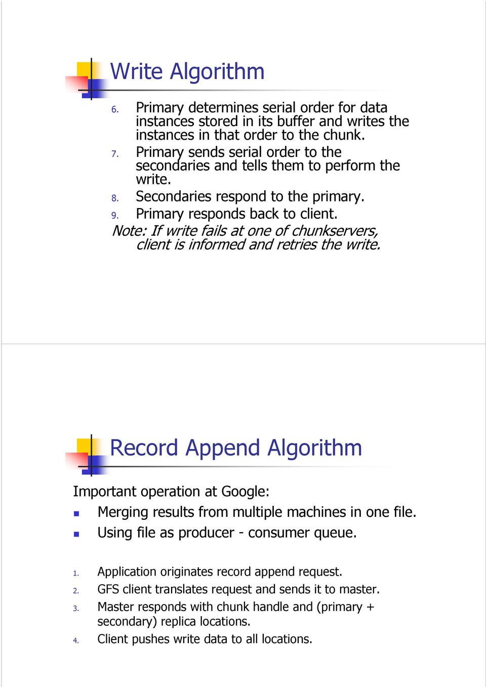 Note: If write fails at one of chunkservers, client is informed and retries the write. Record Append Algorithm Important operation at Google: Merging results from multiple machines in one file.