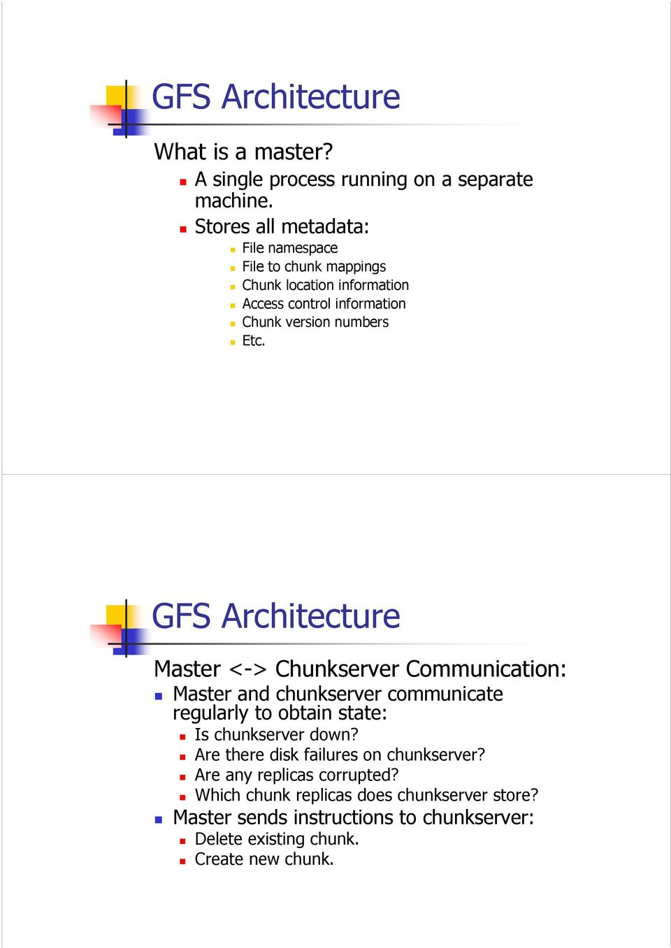 GFS Architecture Master <-> Chunkserver Communication: Master and chunkserver communicate regularly to obtain state: Is chunkserver down?