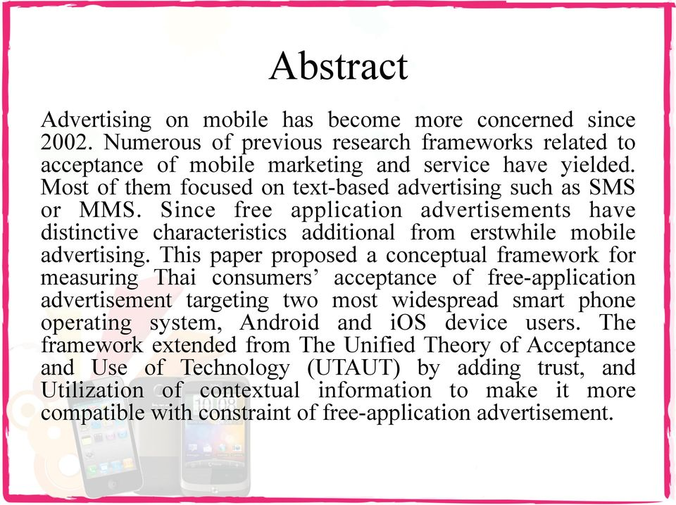 This paper proposed a conceptual framework for measuring Thai consumers acceptance of free-application advertisement targeting two most widespread smart phone operating system, Android and ios