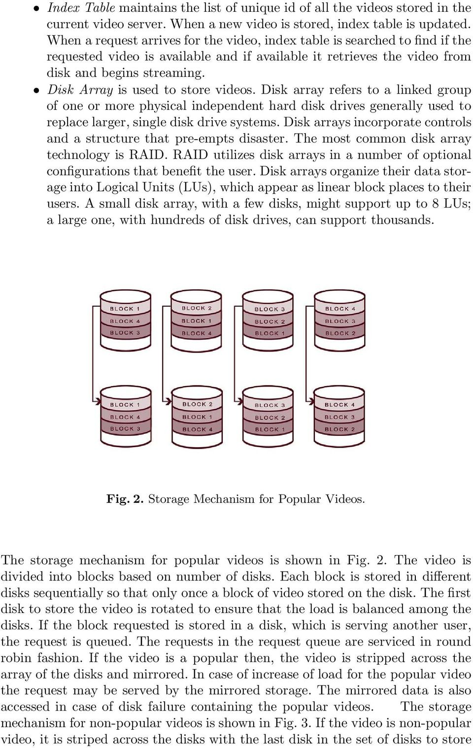 Disk Array is used to store videos. Disk array refers to a linked group of one or more physical independent hard disk drives generally used to replace larger, single disk drive systems.