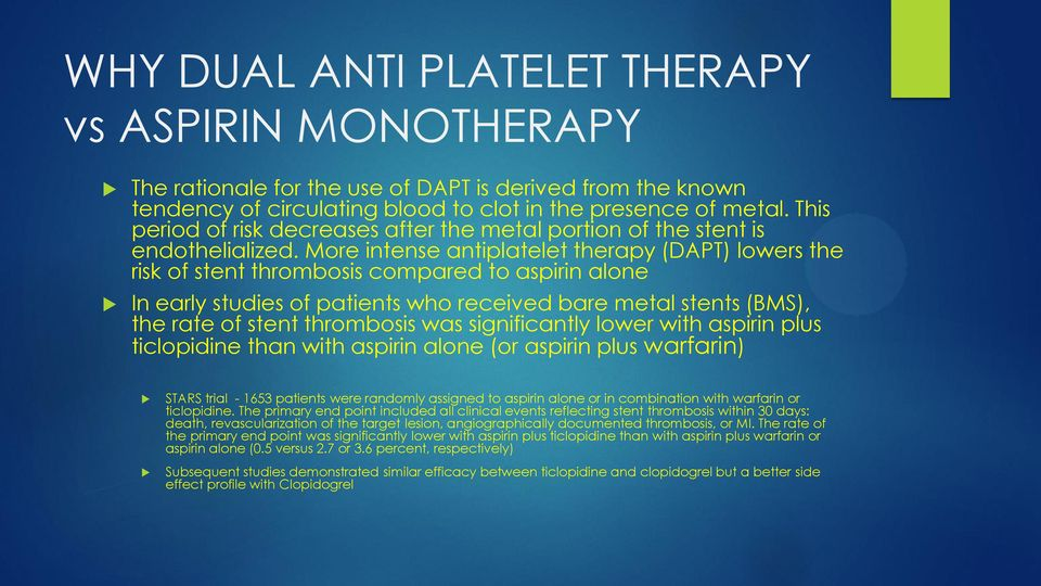 More intense antiplatelet therapy (DAPT) lowers the risk of stent thrombosis compared to aspirin alone In early studies of patients who received bare metal stents (BMS), the rate of stent thrombosis