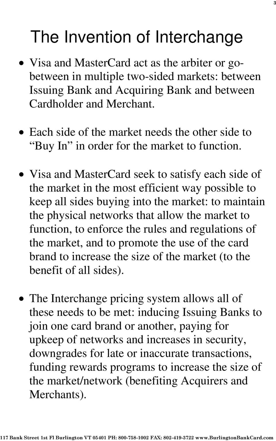Visa and MasterCard seek to satisfy each side of the market in the most efficient way possible to keep all sides buying into the market: to maintain the physical networks that allow the market to