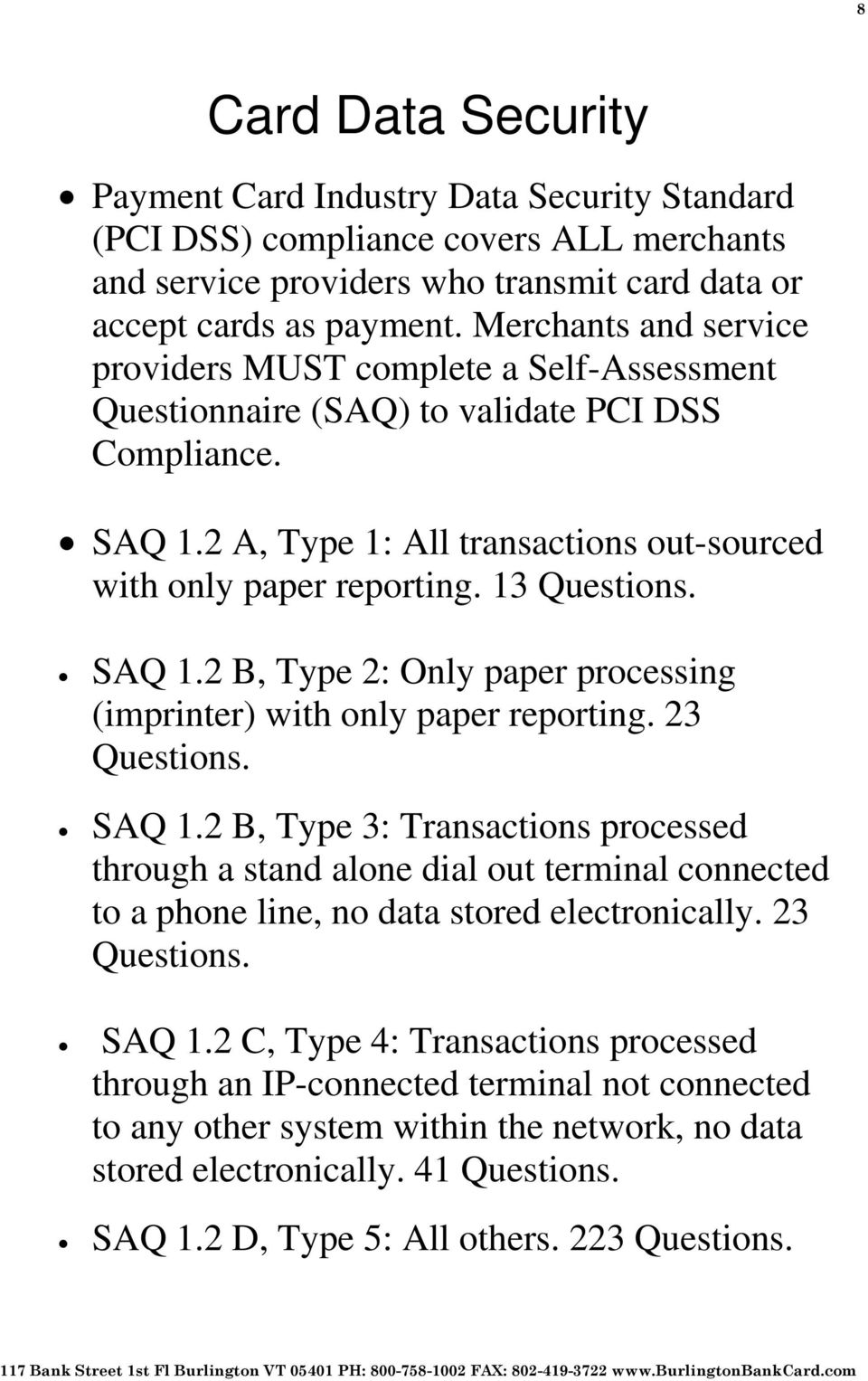 13 Questions. SAQ 1.2 B, Type 2: Only paper processing (imprinter) with only paper reporting. 23 Questions. SAQ 1.2 B, Type 3: Transactions processed through a stand alone dial out terminal connected to a phone line, no data stored electronically.