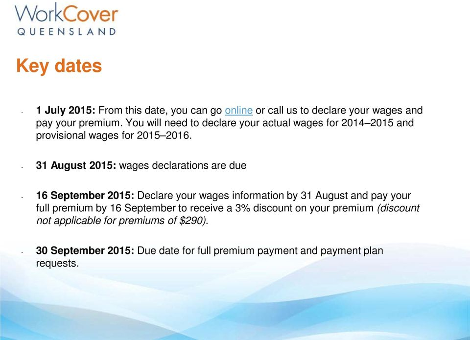 - 31 August 2015: wages declarations are due - 16 September 2015: Declare your wages information by 31 August and pay your full