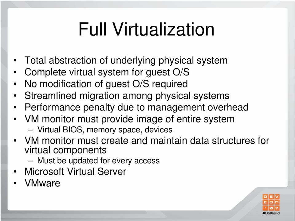 management overhead VM monitor must provide image of entire system Virtual BIOS, memory space, devices VM monitor