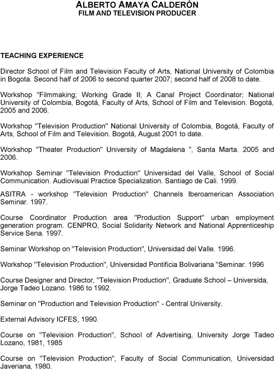 "Workshop ""Television Production"" National University of Colombia, Bogotá, Faculty of Arts, School of Film and Television. Bogotá, August 2001 to date."
