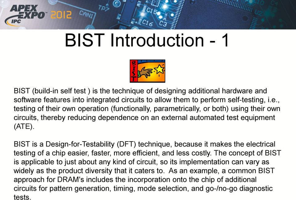 BIST is a Design-for-Testability (DFT) technique, because it makes the electrical testing of a chip easier, faster, more efficient, and less costly.