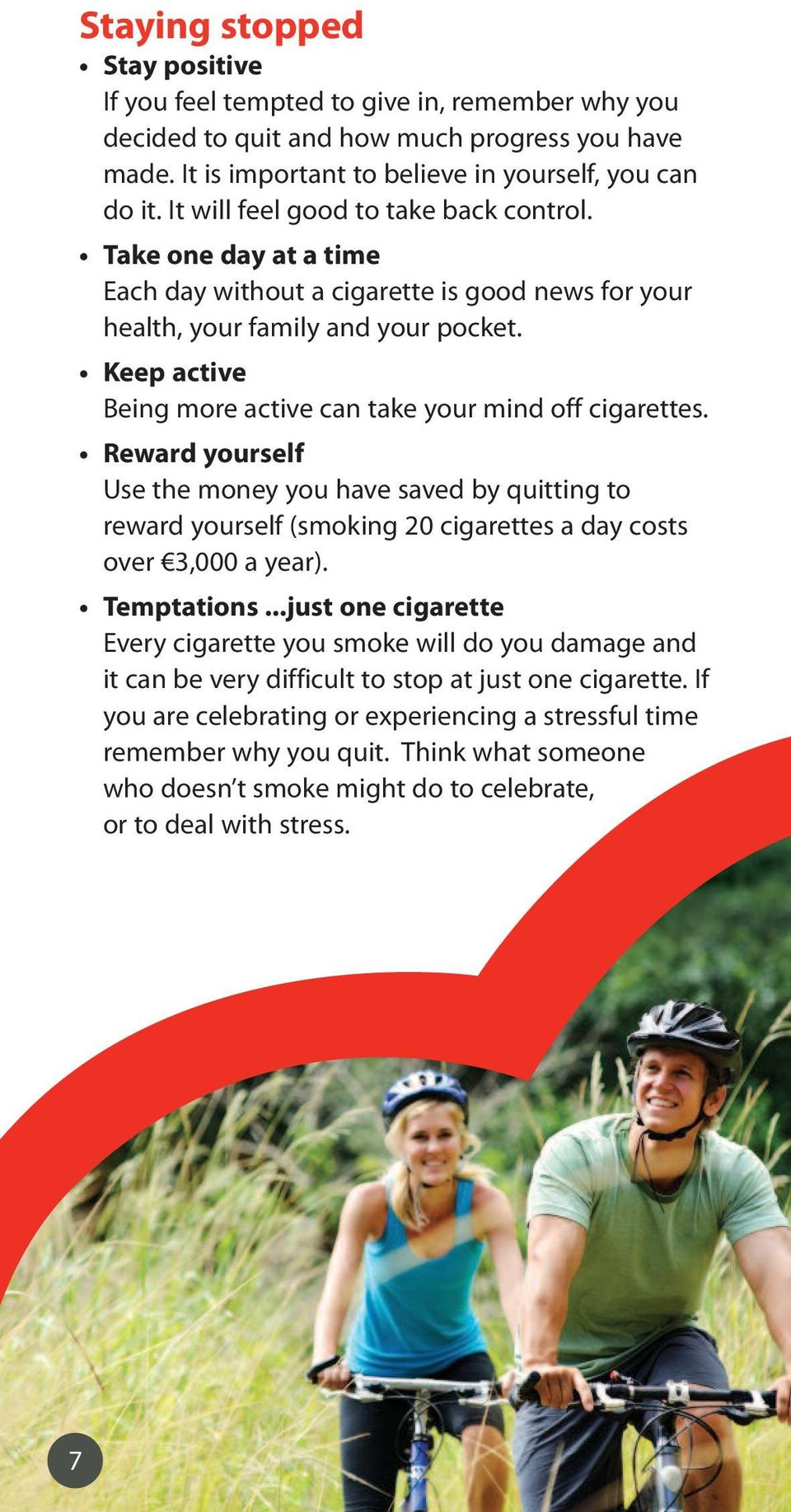 Keep active Being more active can take your mind off cigarettes. Reward yourself Use the money you have saved by quitting to reward yourself (smoking 20 cigarettes a day costs over 3,000 a year).