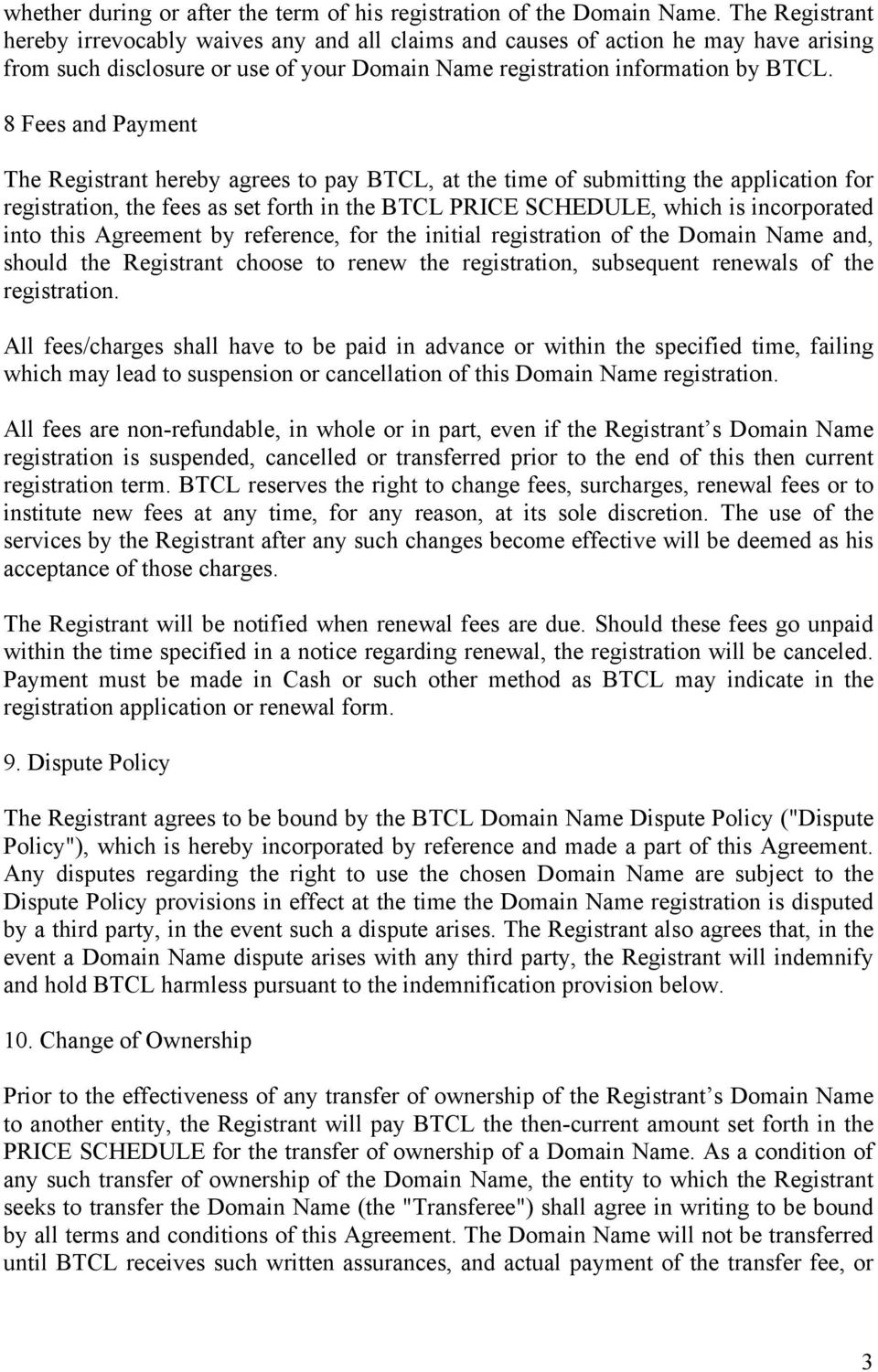 8 Fees and Payment The Registrant hereby agrees to pay BTCL, at the time of submitting the application for registration, the fees as set forth in the BTCL PRICE SCHEDULE, which is incorporated into