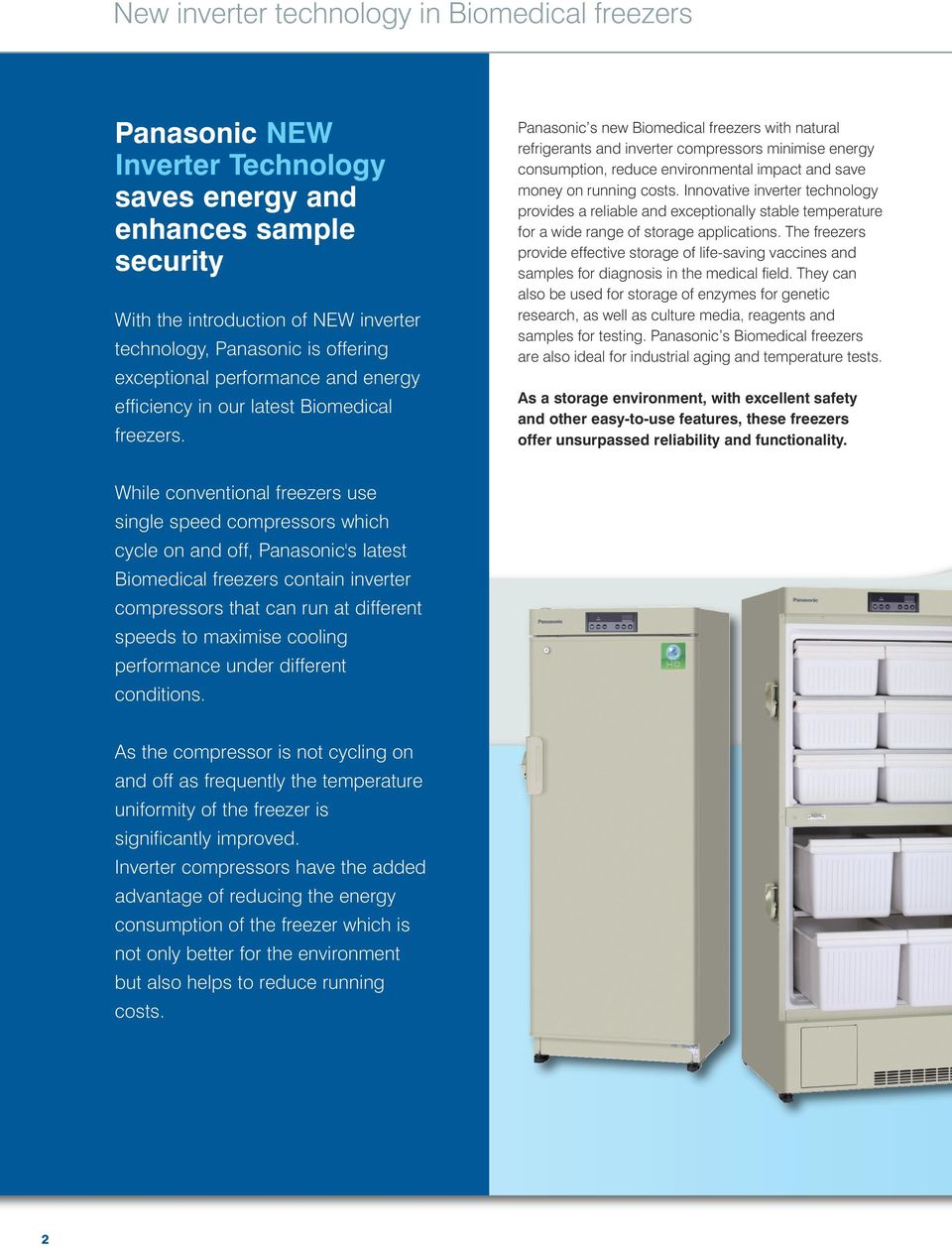 Panasonic s new Biomedical freezers with natural refrigerants and inverter compressors minimise energy consumption, reduce environmental impact and save money on running costs.
