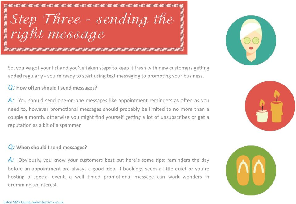A: You should send one-on-one messages like appointment reminders as often as you need to, however promotional messages should probably be limited to no more than a couple a month, otherwise you