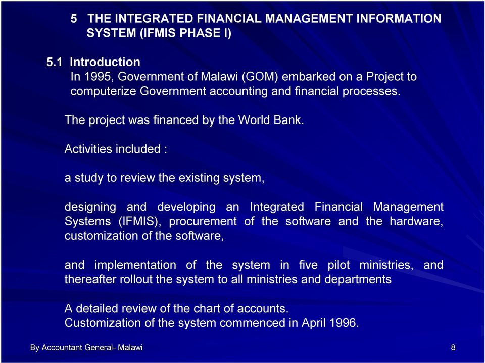 Activities included : a study to review the existing system, designing and developing an Integrated Financial Management Systems (IFMIS), procurement of the software and the
