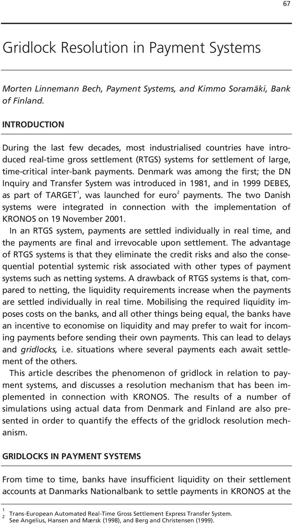 Denmark was among the first; the DN Inquiry and Transfer System was introduced in 1981, and in 1999 DEBES, as part of TARGET 1, was launched for euro 2 payments.