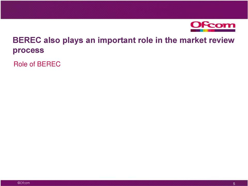 like Ofcom, have to take utmost account of BEREC s advice, in particular Common Positions, when carrying out our market reviews BEREC also plays a key