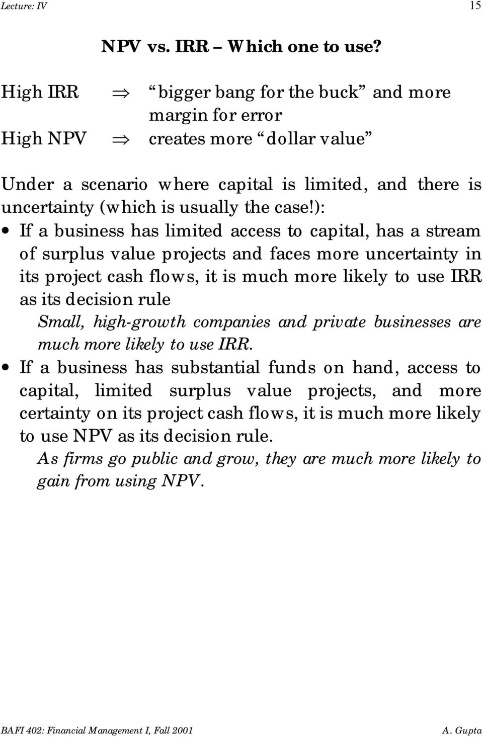 ): If a business has limited access to capital, has a stream of surplus value projects and faces more uncertainty in its project cash flows, it is much more likely to use IRR as its decision rule