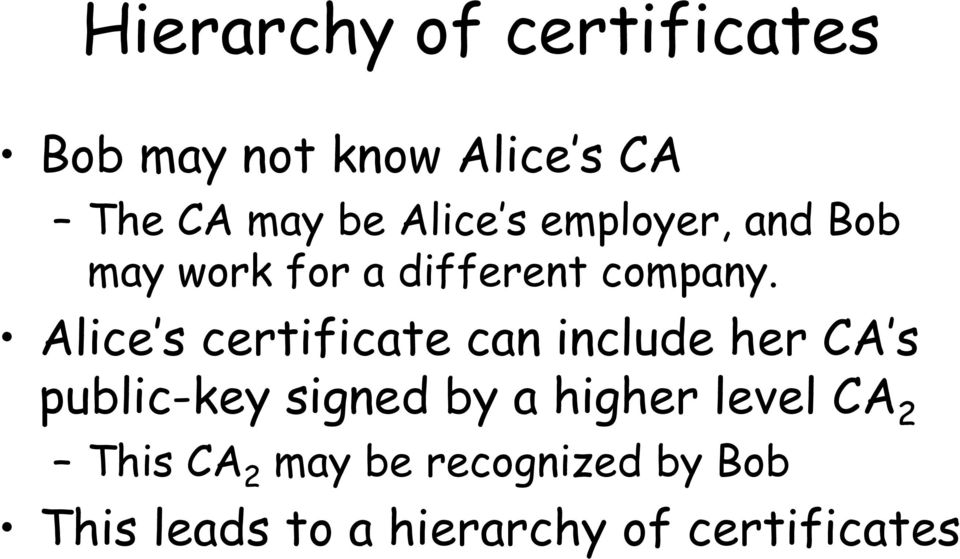 Alice s certificate can include her CA s public-key signed by a higher