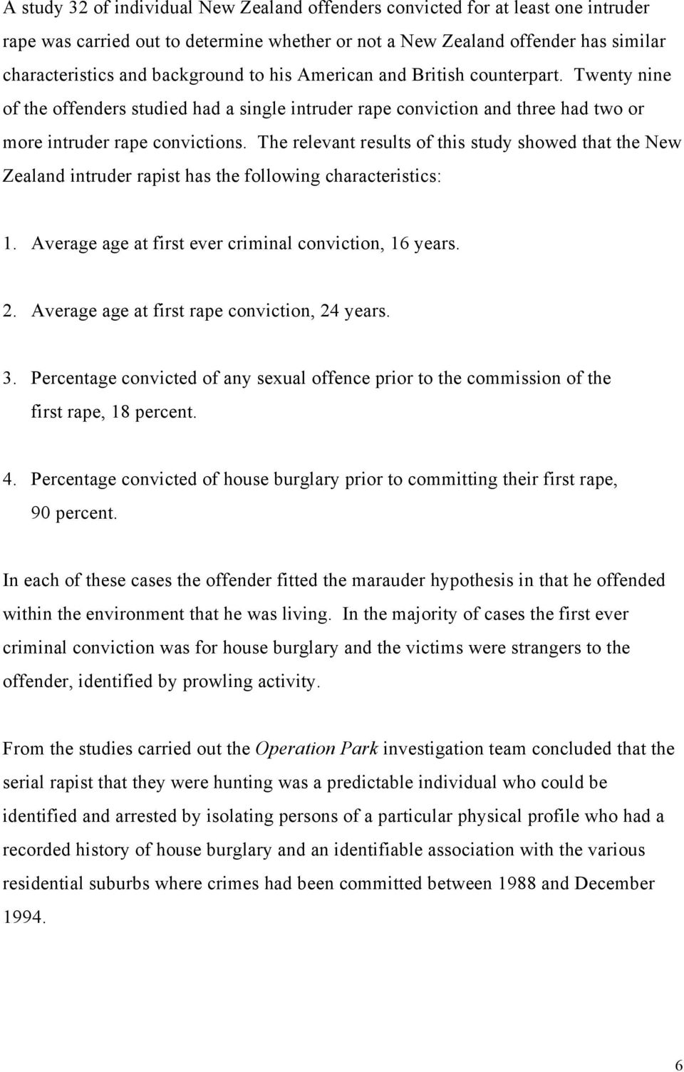 The relevant results of this study showed that the New Zealand intruder rapist has the following characteristics: 1. Average age at first ever criminal conviction, 16 years. 2.
