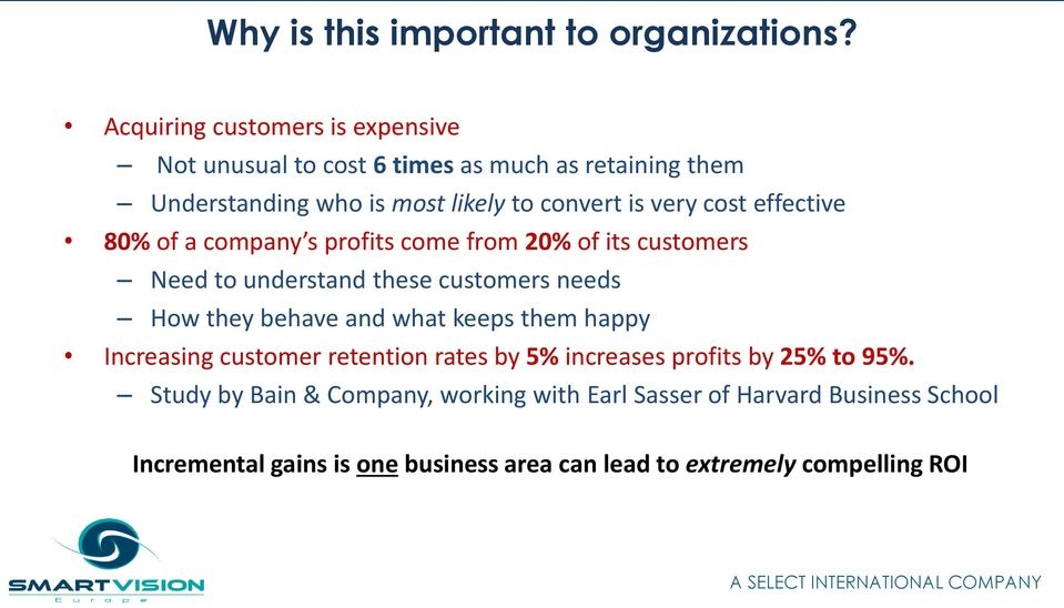 cost effective 80% of a company s profits come from 20% of its customers Need to understand these customers needs How they behave and what