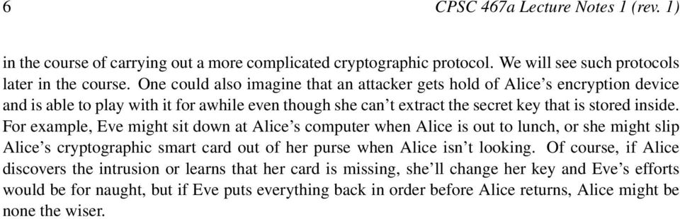For example, Eve might sit down at Alice s computer when Alice is out to lunch, or she might slip Alice s cryptographic smart card out of her purse when Alice isn t looking.