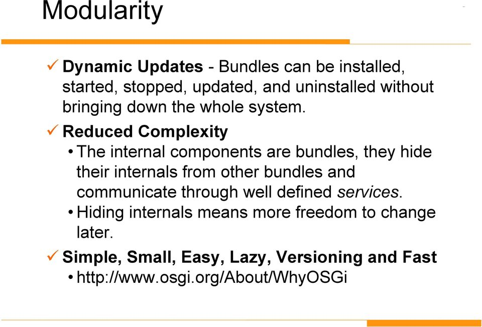 Reduced Complexity The internal components are bundles, they hide their internals from other bundles and