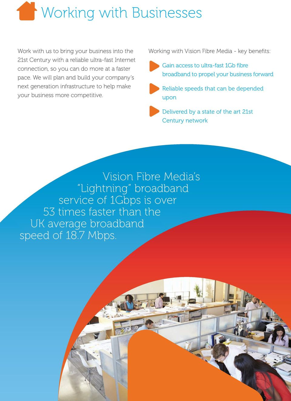 Working with Vision Fibre Media - key benefits: Gain access to ultra-fast 1Gb fibre broadband to propel your business forward Reliable speeds that can be