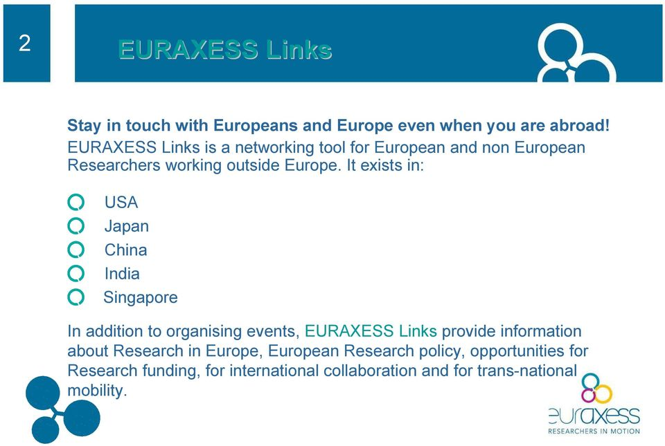 It exists in: USA Japan China India Singapore In addition to organising events, EURAXESS Links provide