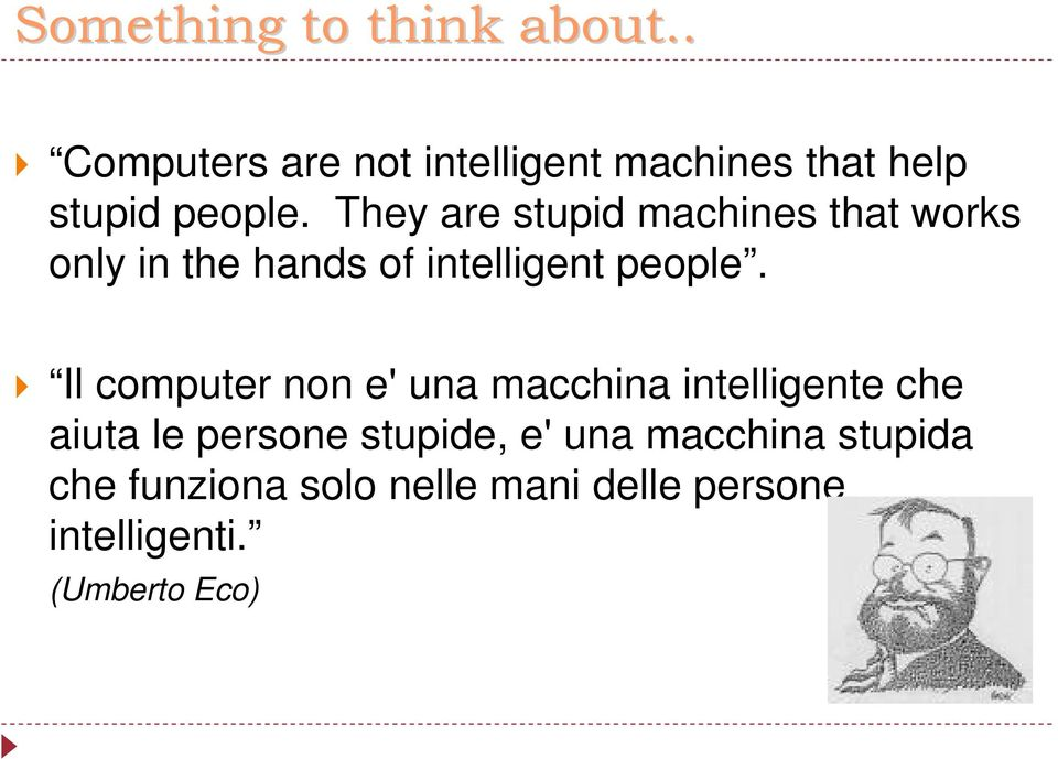 They are stupid machines that works only in the hands of intelligent people.