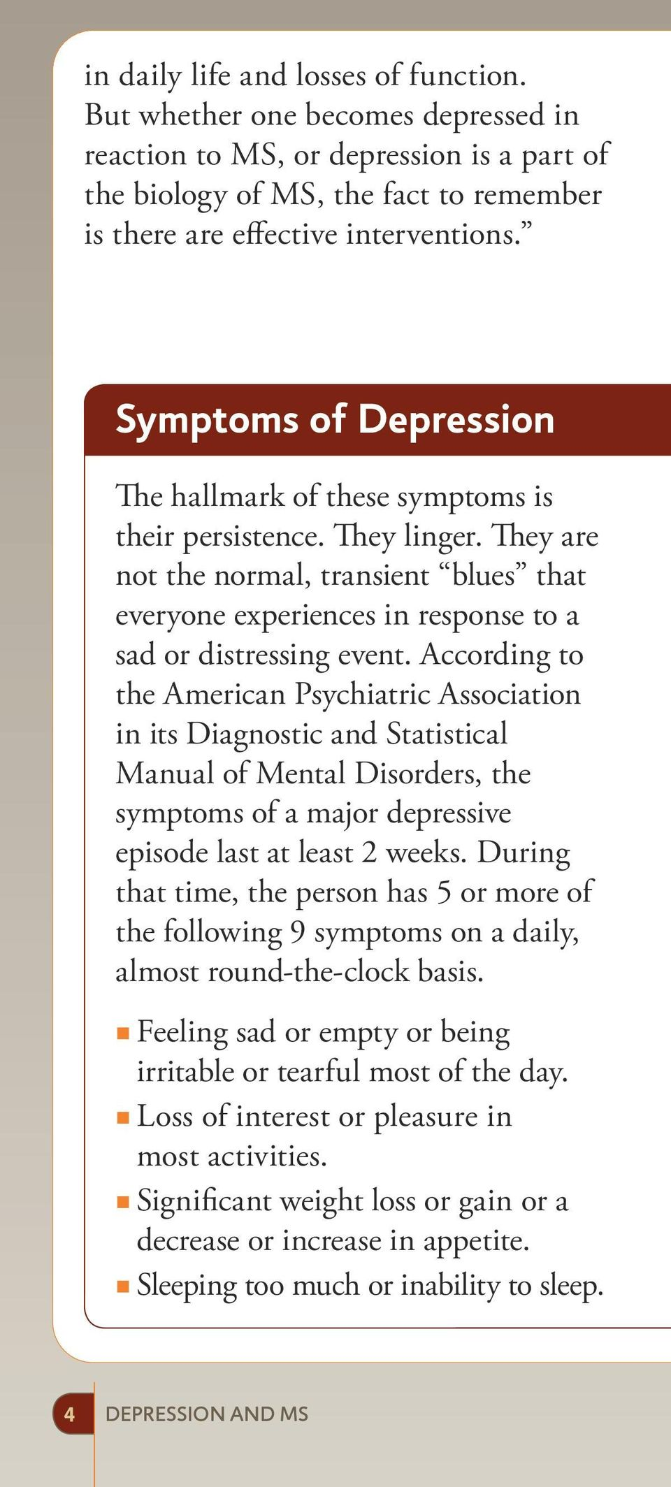 According to the American Psychiatric Association in its Diagnostic and Statistical Manual of Mental Disorders, the symptoms of a major depressive episode last at least 2 weeks.