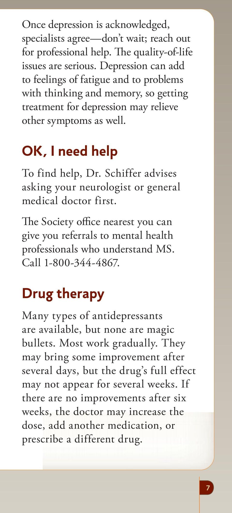 Schiffer advises asking your neurologist or general medical doctor first. The Society office nearest you can give you referrals to mental health professionals who understand MS. Call 1-800-344-4867.