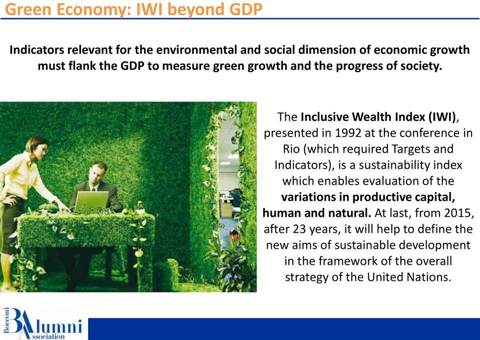 The Inclusive Wealth Index (IWI), presented in 1992 at the conference in Rio (which required Targets and Indicators), is a sustainability index