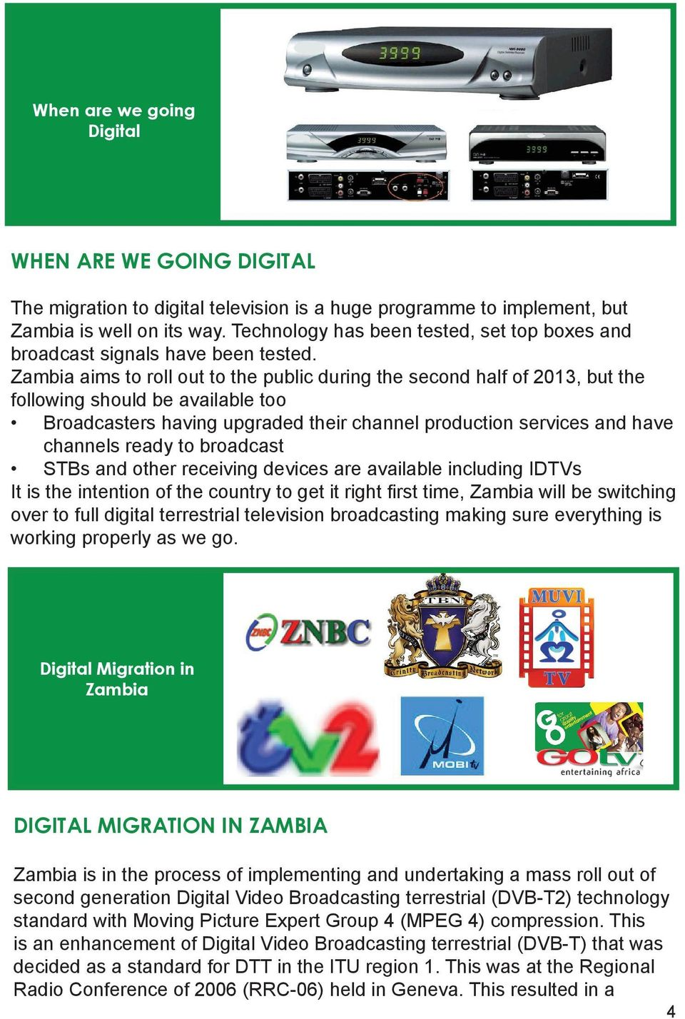 Zambia aims to roll out to the public during the second half of 2013, but the following should be available too Broadcasters having upgraded their channel production services and have channels ready