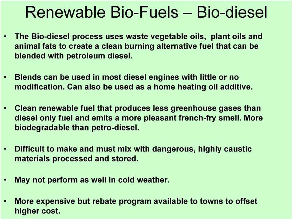 Clean renewable fuel that produces less greenhouse gases than diesel only fuel and emits a more pleasant french-fry smell. More biodegradable than petro-diesel.