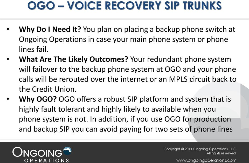 Your redundant phone system will failover to the backup phone system at OGO and your phone calls will be rerouted over the internet or an MPLS circuit back