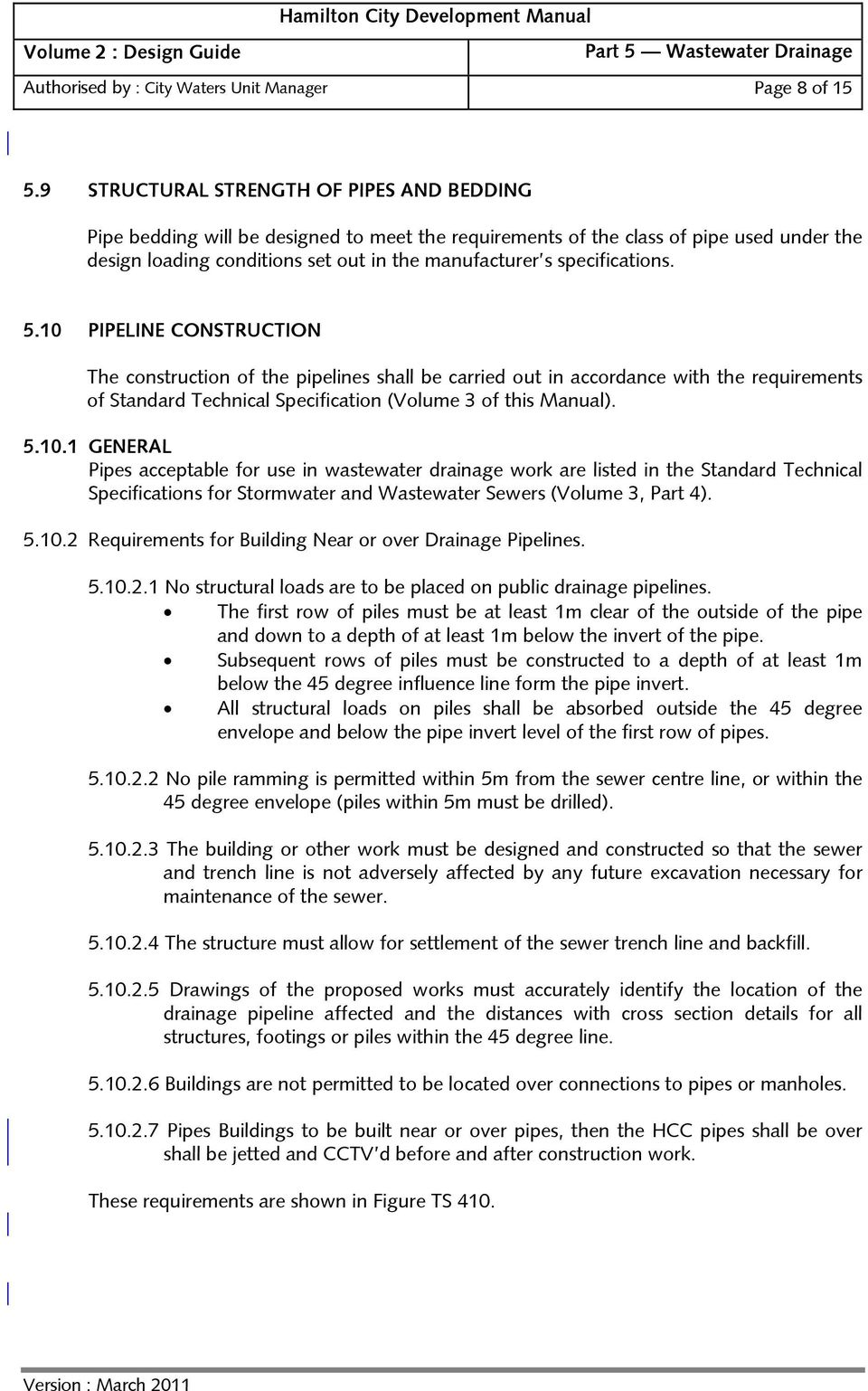specifications. 5.10 PIPELINE CONSTRUCTION The construction of the pipelines shall be carried out in accordance with the requirements of Standard Technical Specification (Volume 3 of this Manual). 5.10.1 GENERAL Pipes acceptable for use in wastewater drainage work are listed in the Standard Technical Specifications for Stormwater and Wastewater Sewers (Volume 3, Part 4).