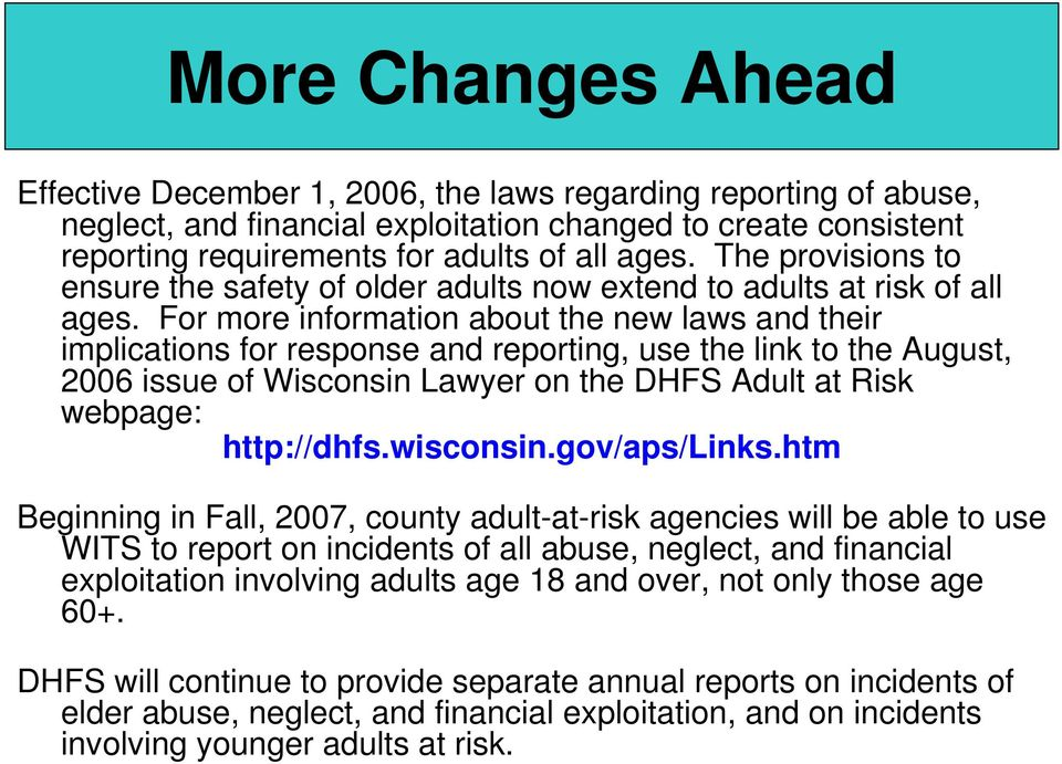 For more information about the new laws and their implications for response and reporting, use the link to the August, 2006 issue of Wisconsin Lawyer on the DHFS Adult at Risk webpage: http://dhfs.
